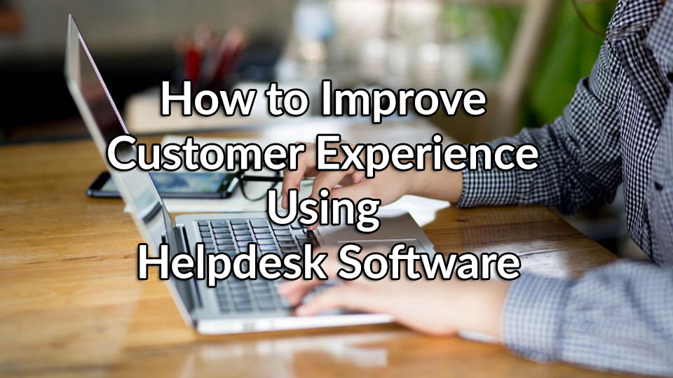 How to Improve Customer Experience Using Helpdesk Software